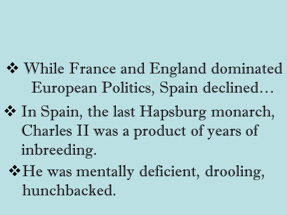  While France and England dominated European Politics, Spain declined…  In Spain, the last Hapsburg monarch, Charles II was a product of years of inbreeding.