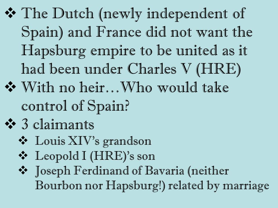  The Dutch (newly independent of Spain) and France did not want the Hapsburg empire to be united as it had been under Charles V (HRE)  With no heir…Who would take control of Spain.