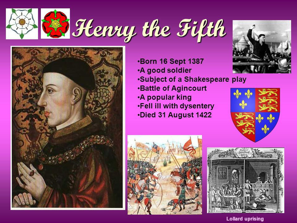 Henry the Fifth Born 16 Sept 1387 A good soldier Subject of a Shakespeare play Battle of Agincourt A popular king Fell ill with dysentery Died 31 August 1422 Lollard uprising