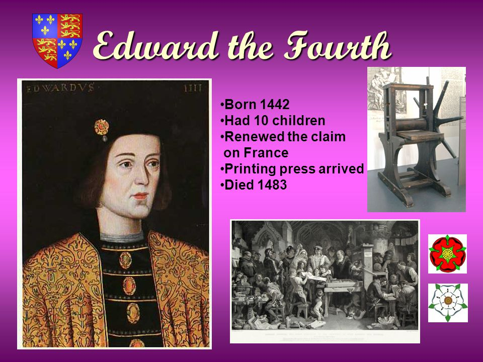 Edward the Fourth Born 1442 Had 10 children Renewed the claim on France Printing press arrived Died 1483