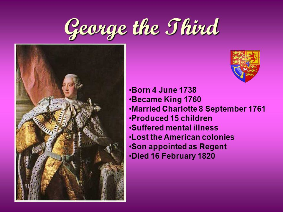 George the Third Born 4 June 1738 Became King 1760 Married Charlotte 8 September 1761 Produced 15 children Suffered mental illness Lost the American colonies Son appointed as Regent Died 16 February 1820
