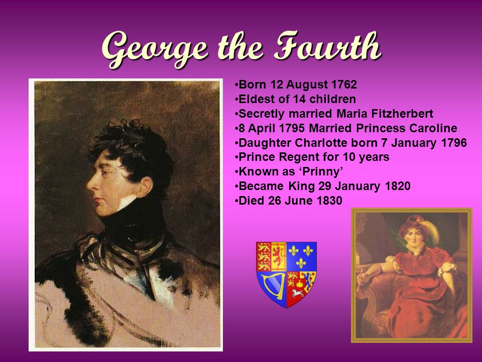 George the Fourth Born 12 August 1762 Eldest of 14 children Secretly married Maria Fitzherbert 8 April 1795 Married Princess Caroline Daughter Charlotte born 7 January 1796 Prince Regent for 10 years Known as 'Prinny' Became King 29 January 1820 Died 26 June 1830