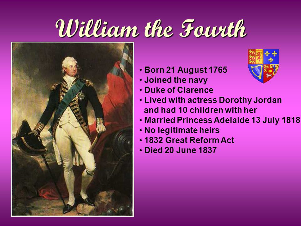 William the Fourth Born 21 August 1765 Joined the navy Duke of Clarence Lived with actress Dorothy Jordan and had 10 children with her Married Princess Adelaide 13 July 1818 No legitimate heirs 1832 Great Reform Act Died 20 June 1837