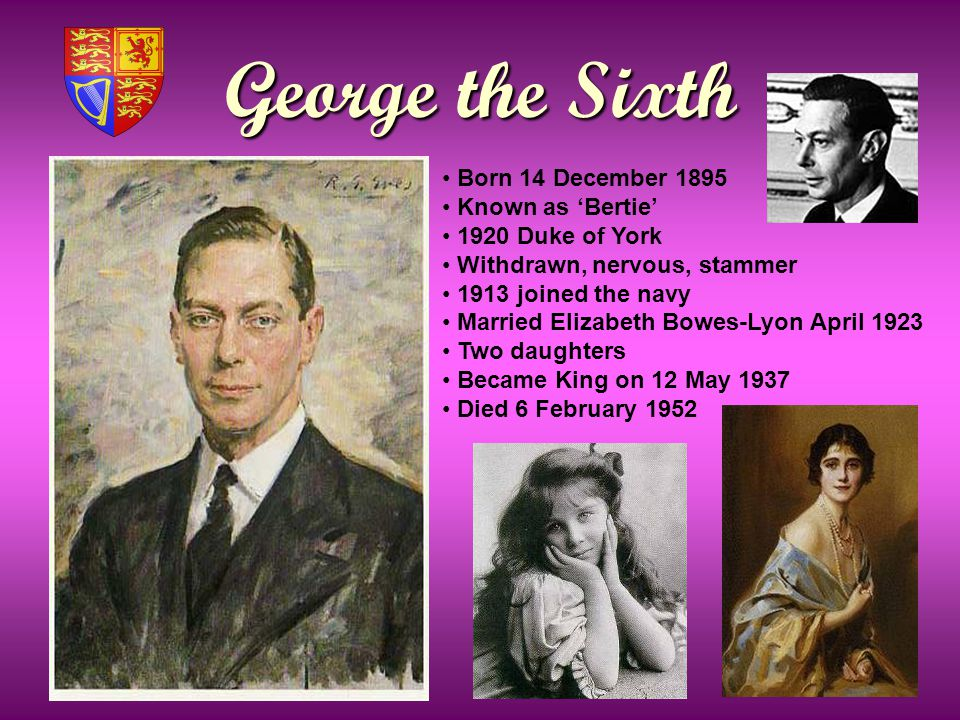 George the Sixth Born 14 December 1895 Known as 'Bertie' 1920 Duke of York Withdrawn, nervous, stammer 1913 joined the navy Married Elizabeth Bowes-Lyon April 1923 Two daughters Became King on 12 May 1937 Died 6 February 1952