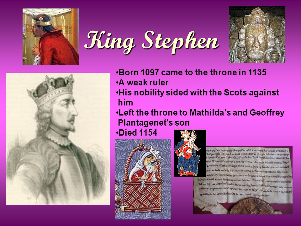 King Stephen Born 1097 came to the throne in 1135 A weak ruler His nobility sided with the Scots against him Left the throne to Mathilda's and Geoffrey Plantagenet's son Died 1154