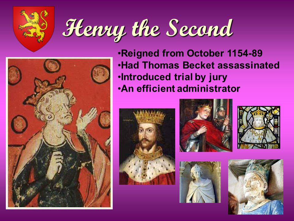 Henry the Second Reigned from October 1154-89 Had Thomas Becket assassinated Introduced trial by jury An efficient administrator