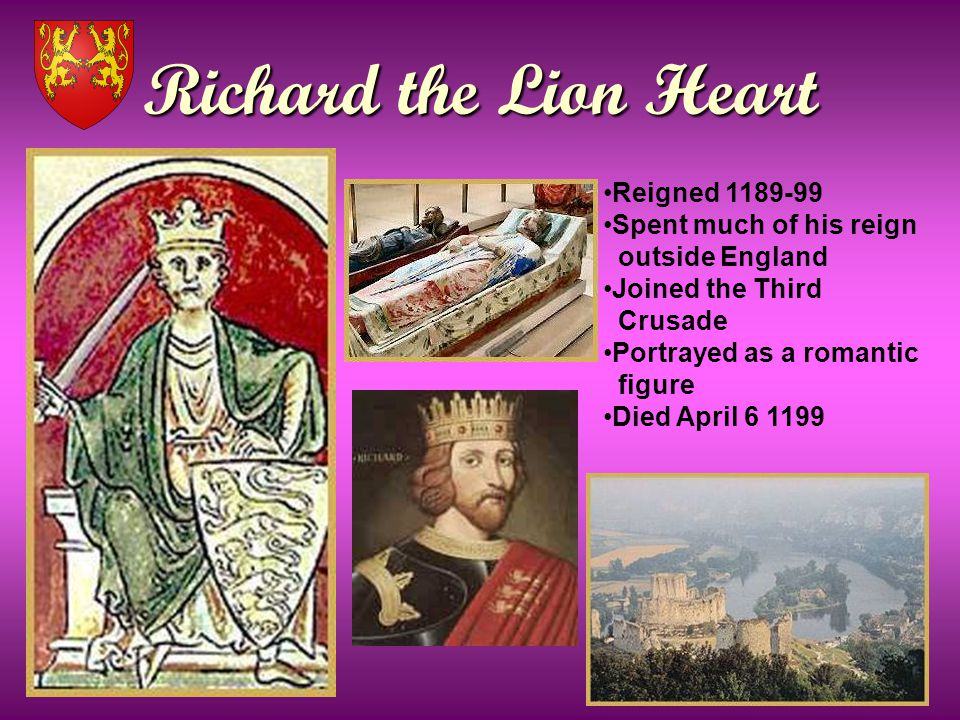 Richard the Lion Heart Reigned 1189-99 Spent much of his reign outside England Joined the Third Crusade Portrayed as a romantic figure Died April 6 1199