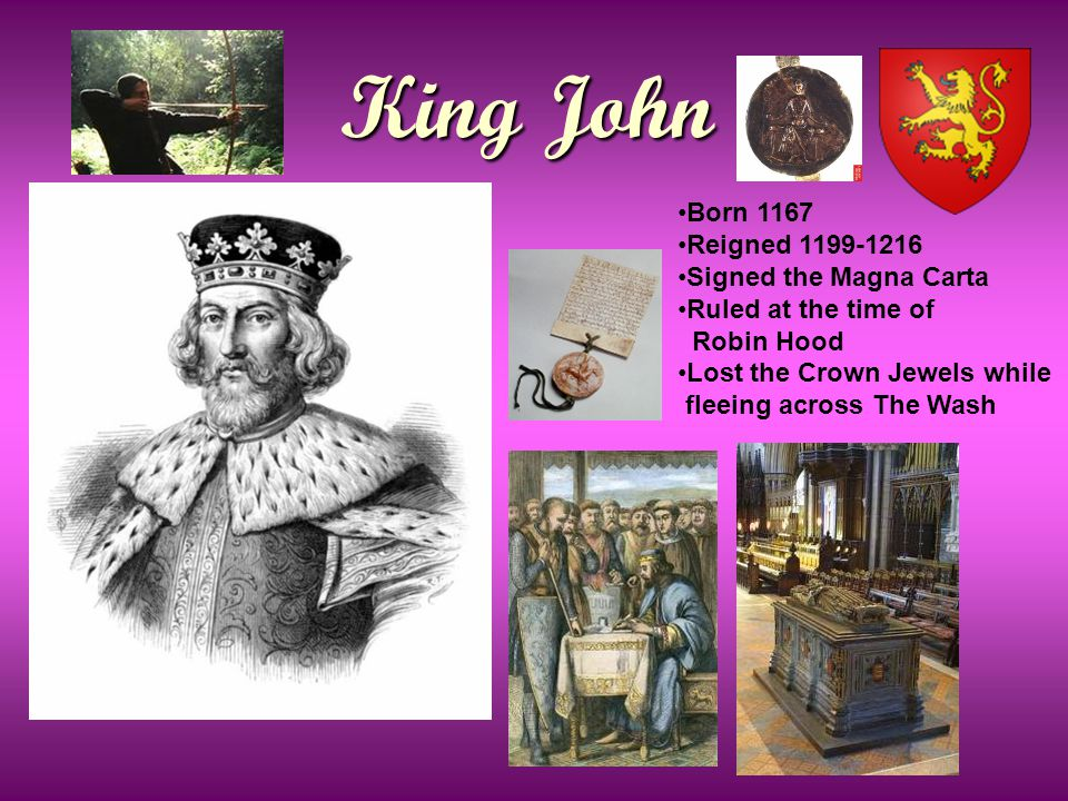 King John Born 1167 Reigned 1199-1216 Signed the Magna Carta Ruled at the time of Robin Hood Lost the Crown Jewels while fleeing across The Wash