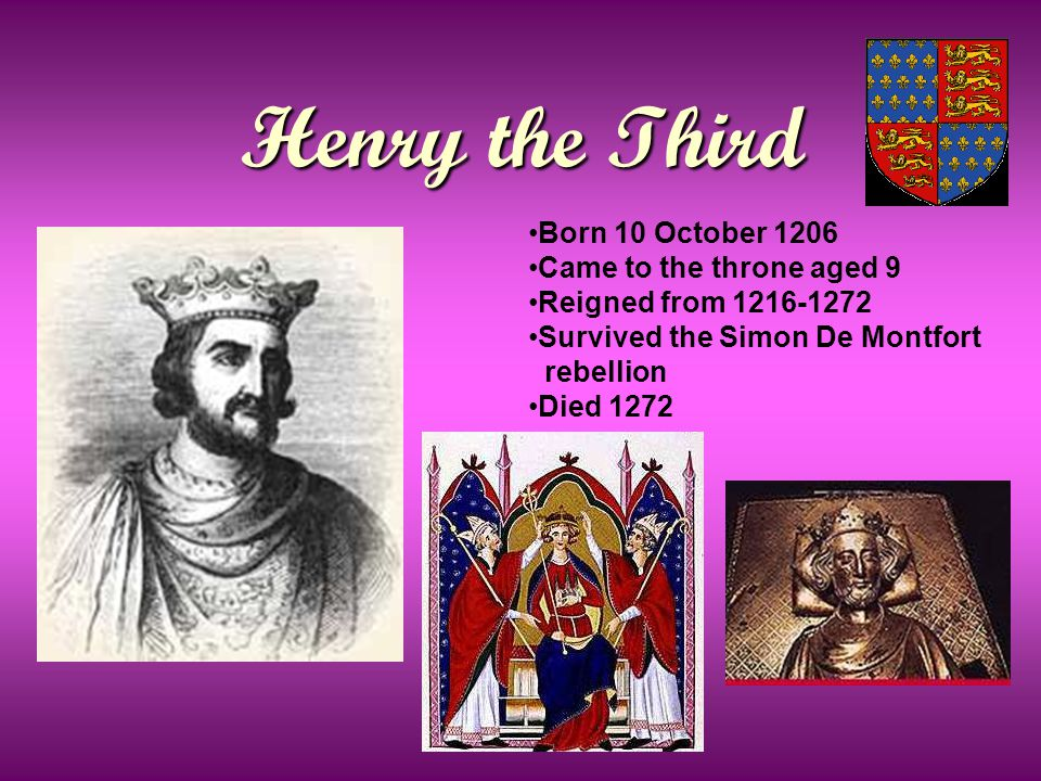 Henry the Third Born 10 October 1206 Came to the throne aged 9 Reigned from 1216-1272 Survived the Simon De Montfort rebellion Died 1272