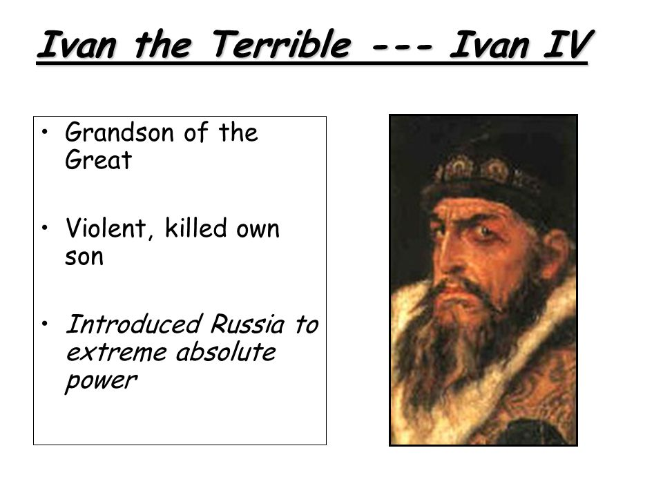 Grandson of the Great Violent, killed own son Introduced Russia to extreme absolute power Ivan the Terrible --- Ivan IV