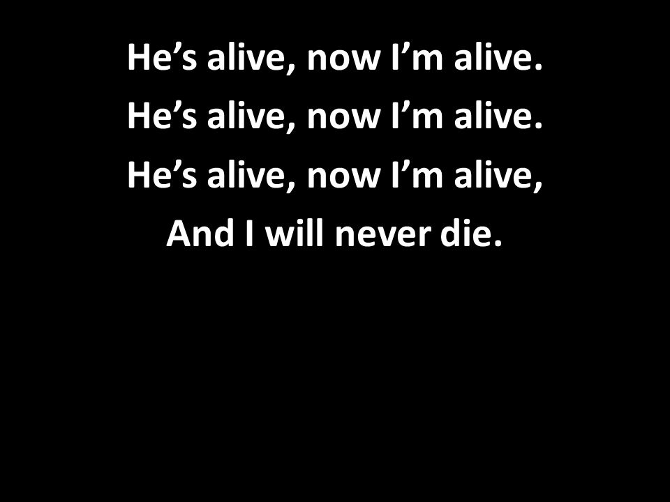 He's alive, now I'm alive. He's alive, now I'm alive, And I will never die.