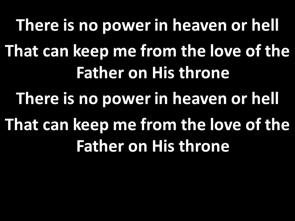 There is no power in heaven or hell That can keep me from the love of the Father on His throne There is no power in heaven or hell That can keep me from the love of the Father on His throne