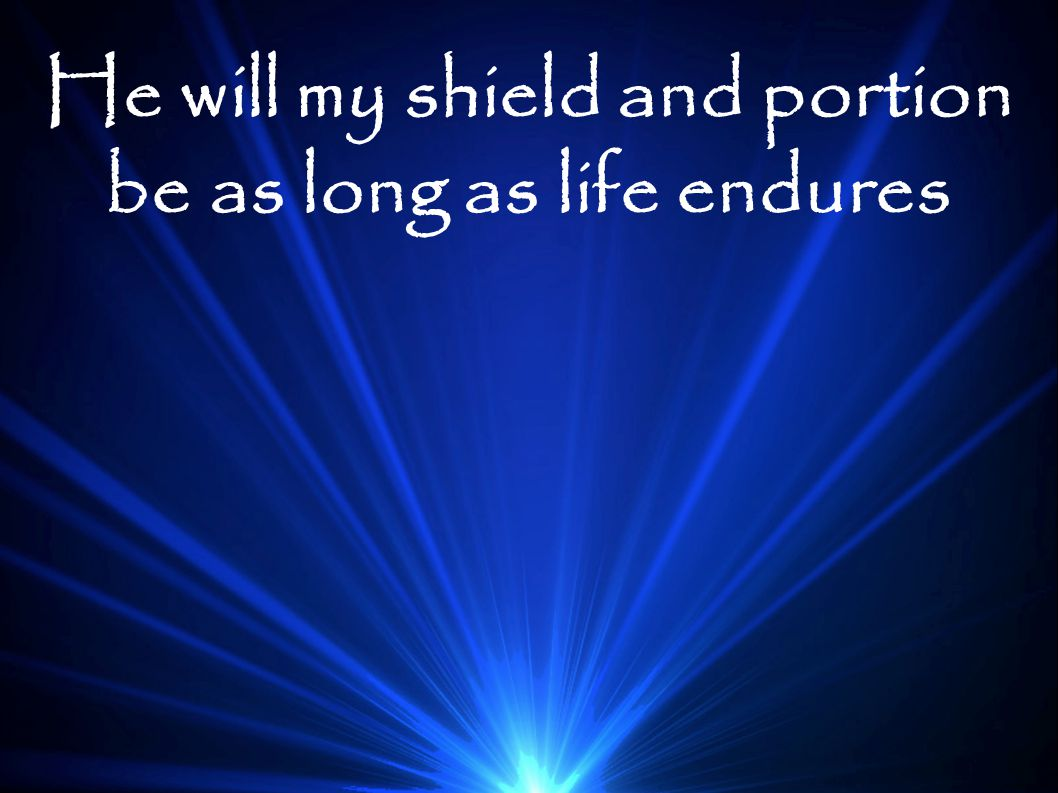 He will my shield and portion be as long as life endures
