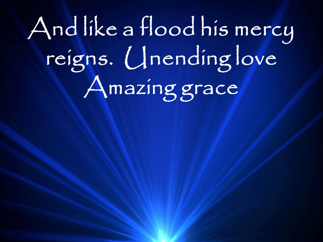 And like a flood his mercy reigns. Unending love Amazing grace