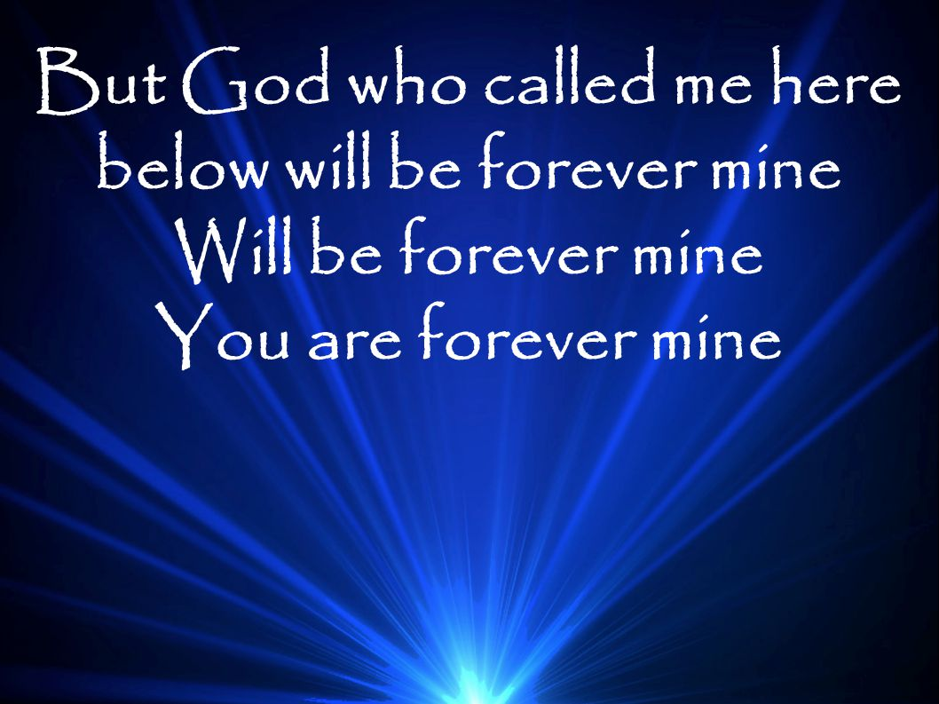 But God who called me here below will be forever mine Will be forever mine You are forever mine