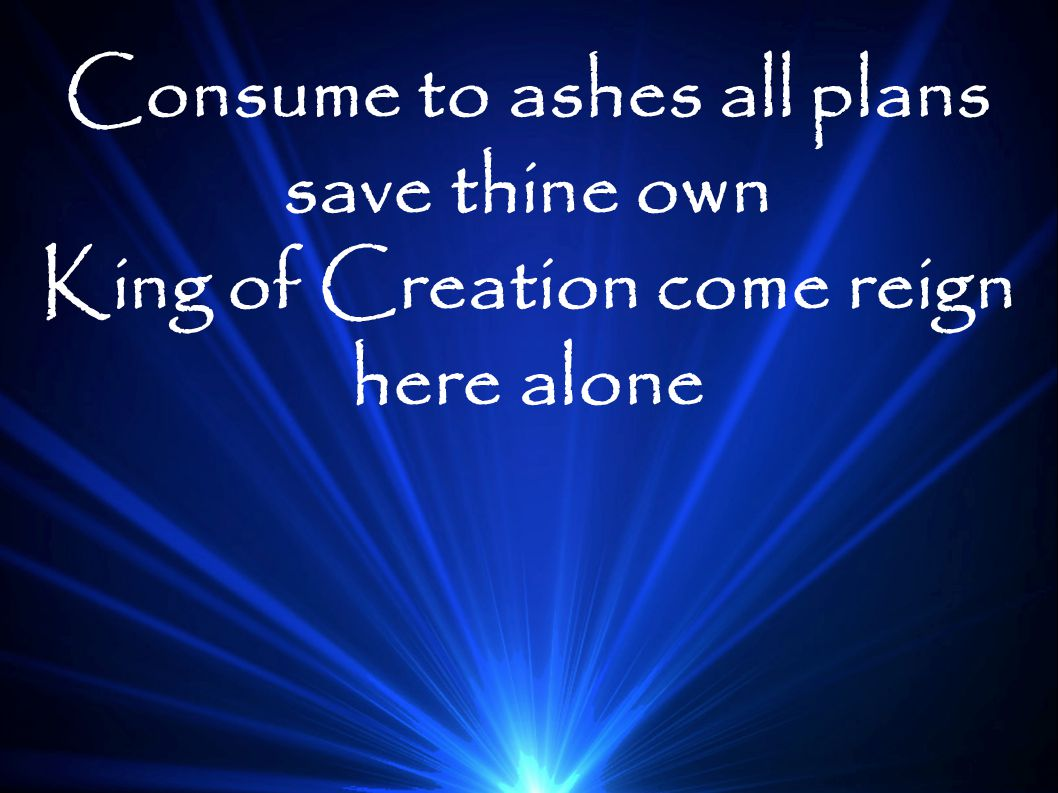 Consume to ashes all plans save thine own King of Creation come reign here alone