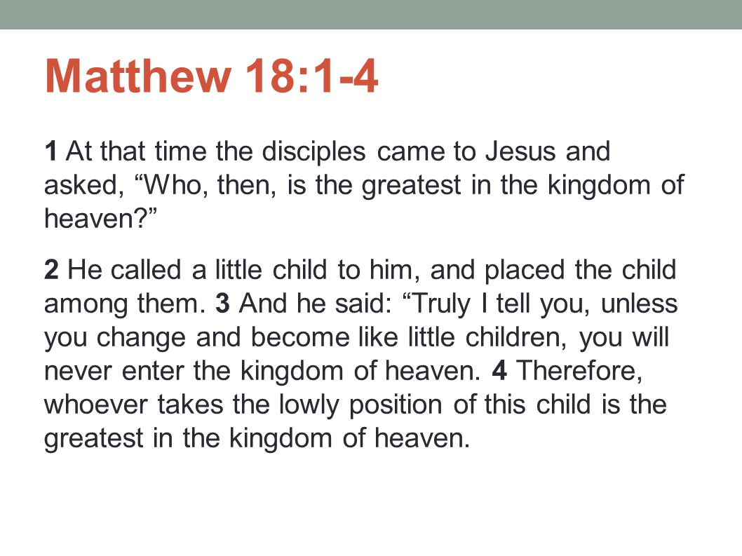 "Matthew 18:1-4 1 At that time the disciples came to Jesus and asked, ""Who, then, is the greatest in the kingdom of heaven?"" 2 He called a little child"
