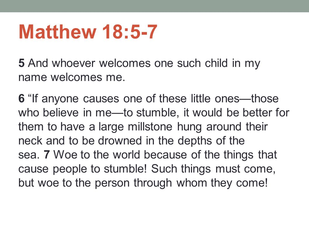 "Matthew 18:5-7 5 And whoever welcomes one such child in my name welcomes me. 6 ""If anyone causes one of these little ones—those who believe in me—to s"