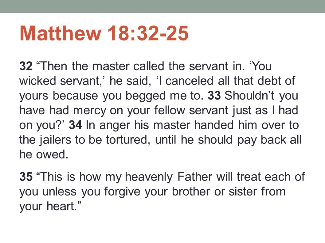 "Matthew 18:32-25 32 ""Then the master called the servant in. 'You wicked servant,' he said, 'I canceled all that debt of yours because you begged me to"