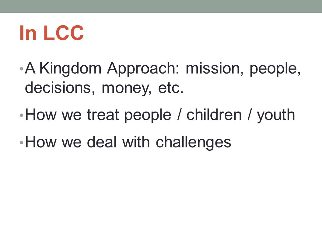 In LCC A Kingdom Approach: mission, people, decisions, money, etc. How we treat people / children / youth How we deal with challenges