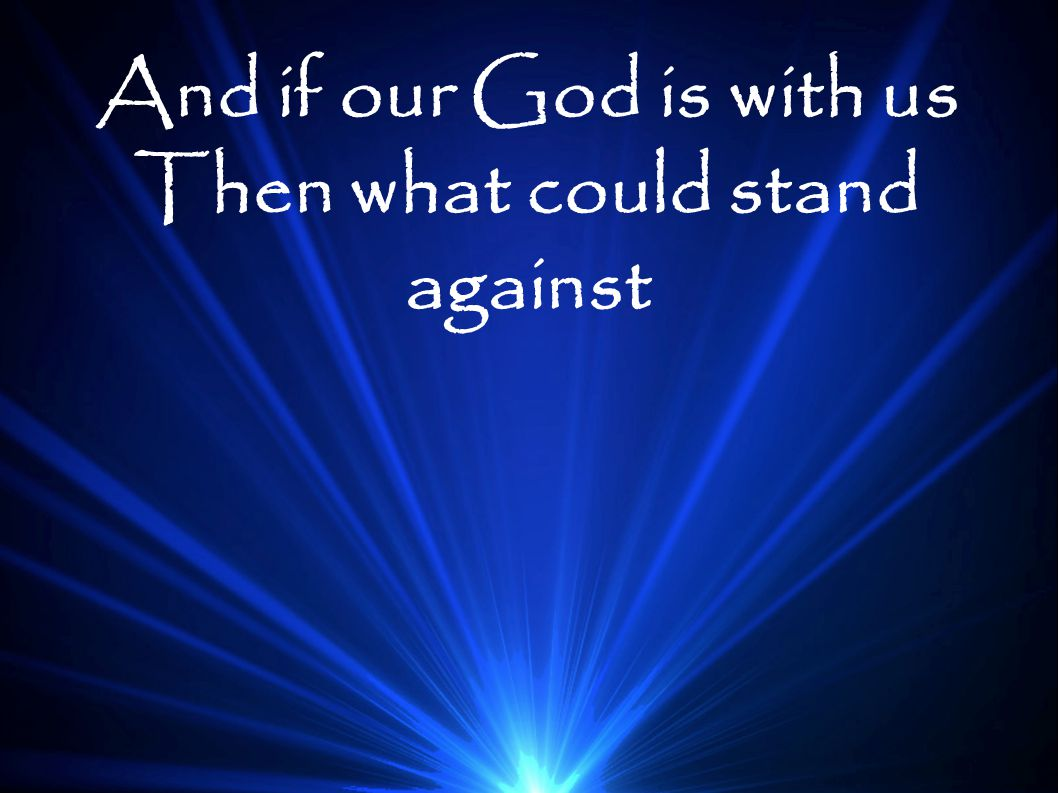 And if our God is with us Then what could stand against