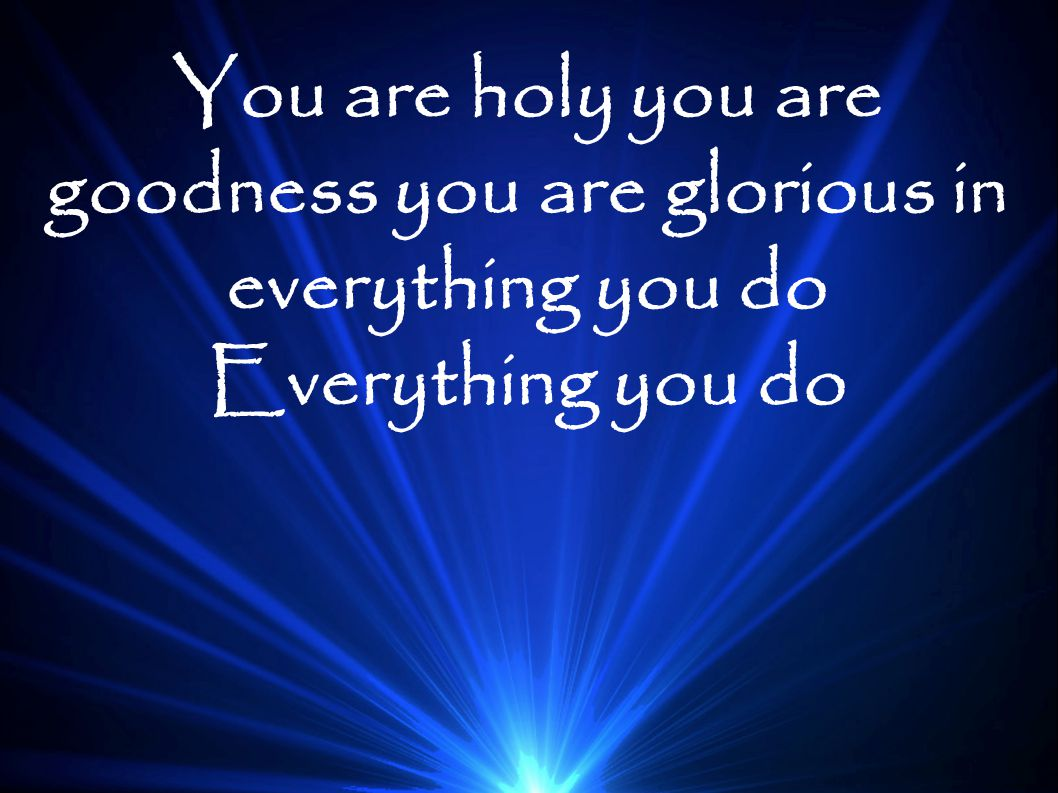 You are holy you are goodness you are glorious in everything you do Everything you do