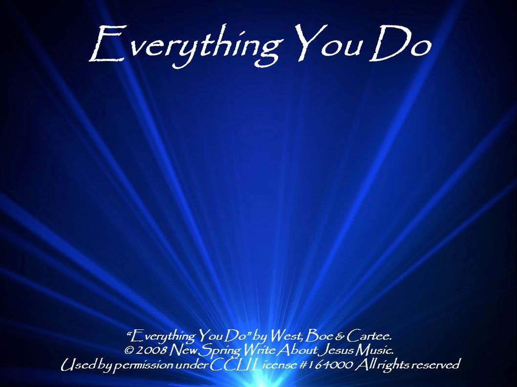 "Everything You Do ""Everything You Do"" by West, Boe & Cartee. © 2008 New Spring Write About Jesus Music. Used by permission under CCLI License #164000"