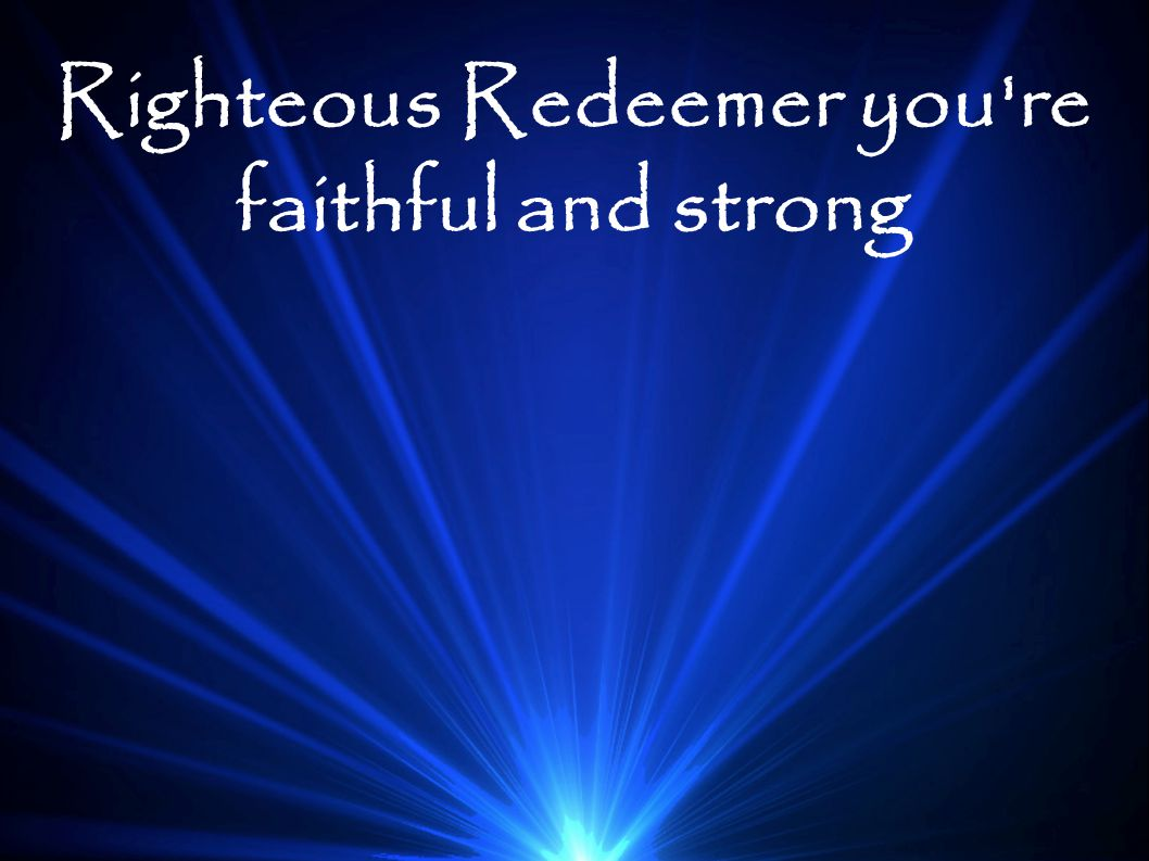 Righteous Redeemer you're faithful and strong