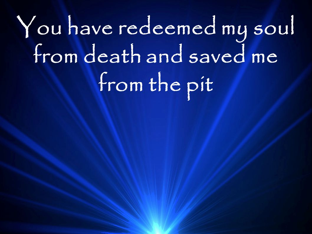 You have redeemed my soul from death and saved me from the pit