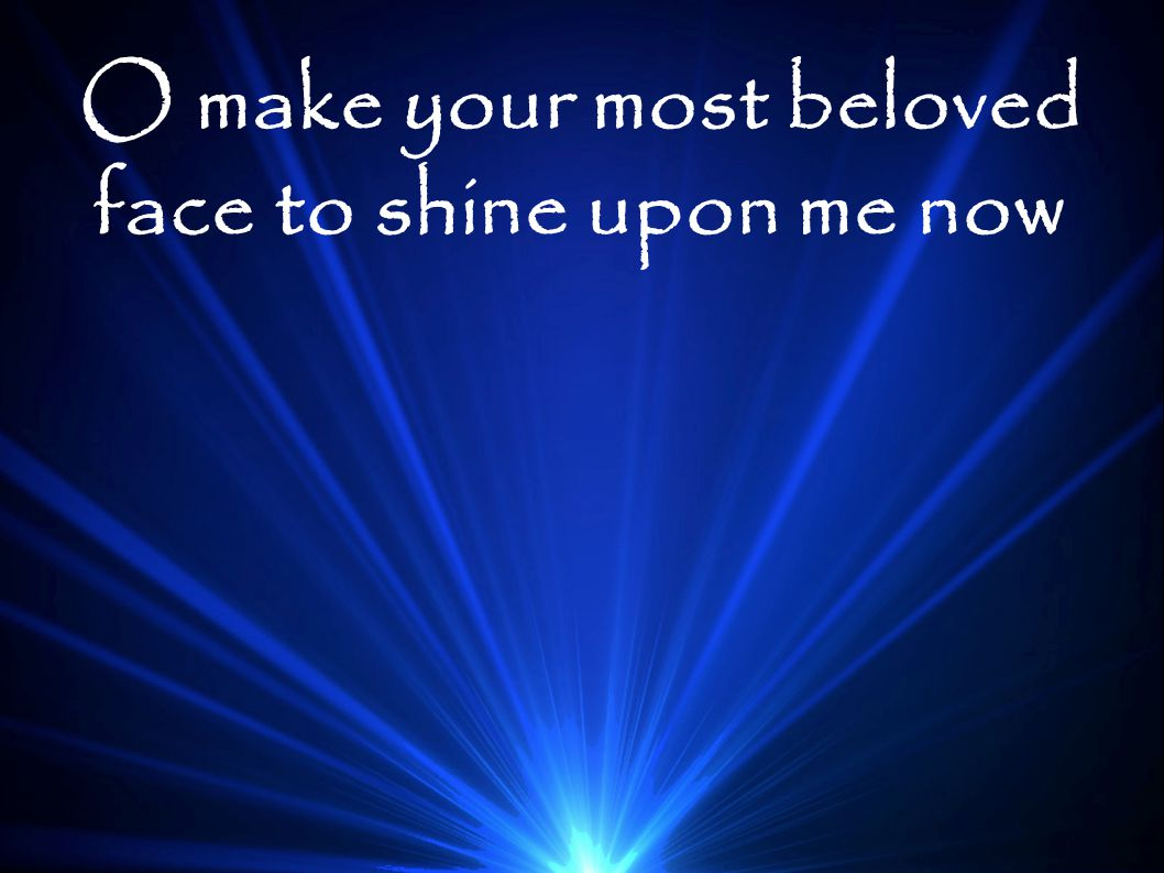 O make your most beloved face to shine upon me now