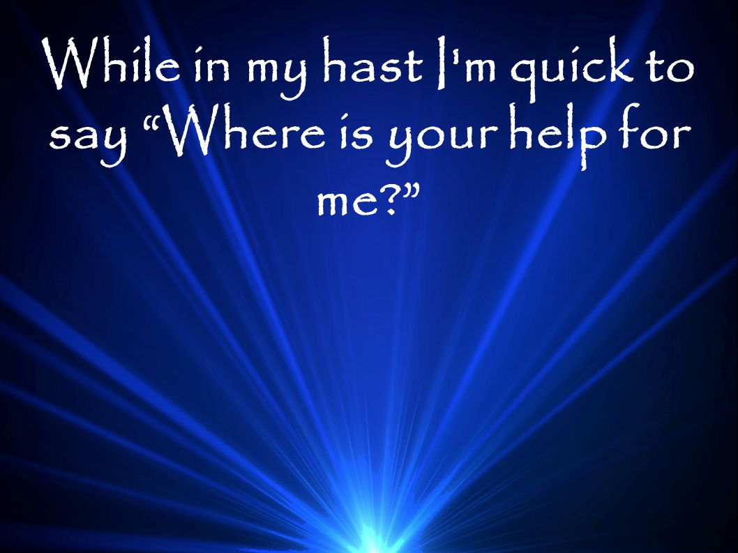 "While in my hast I'm quick to say ""Where is your help for me?"""