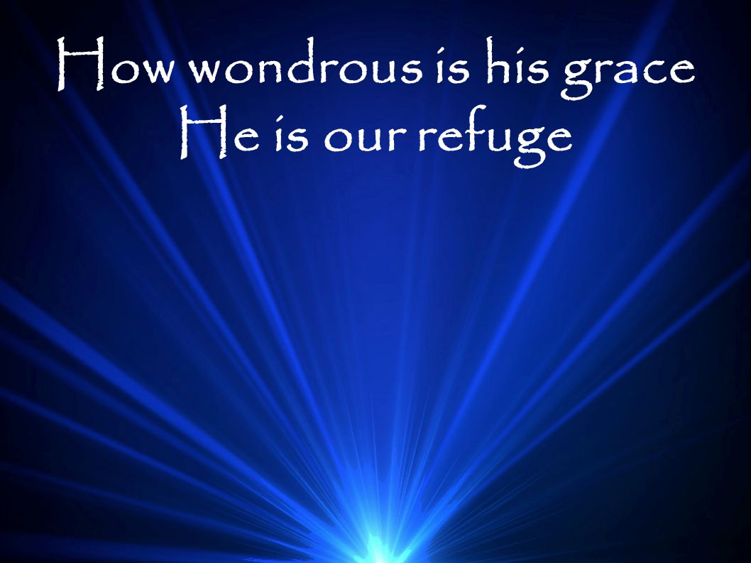How wondrous is his grace He is our refuge