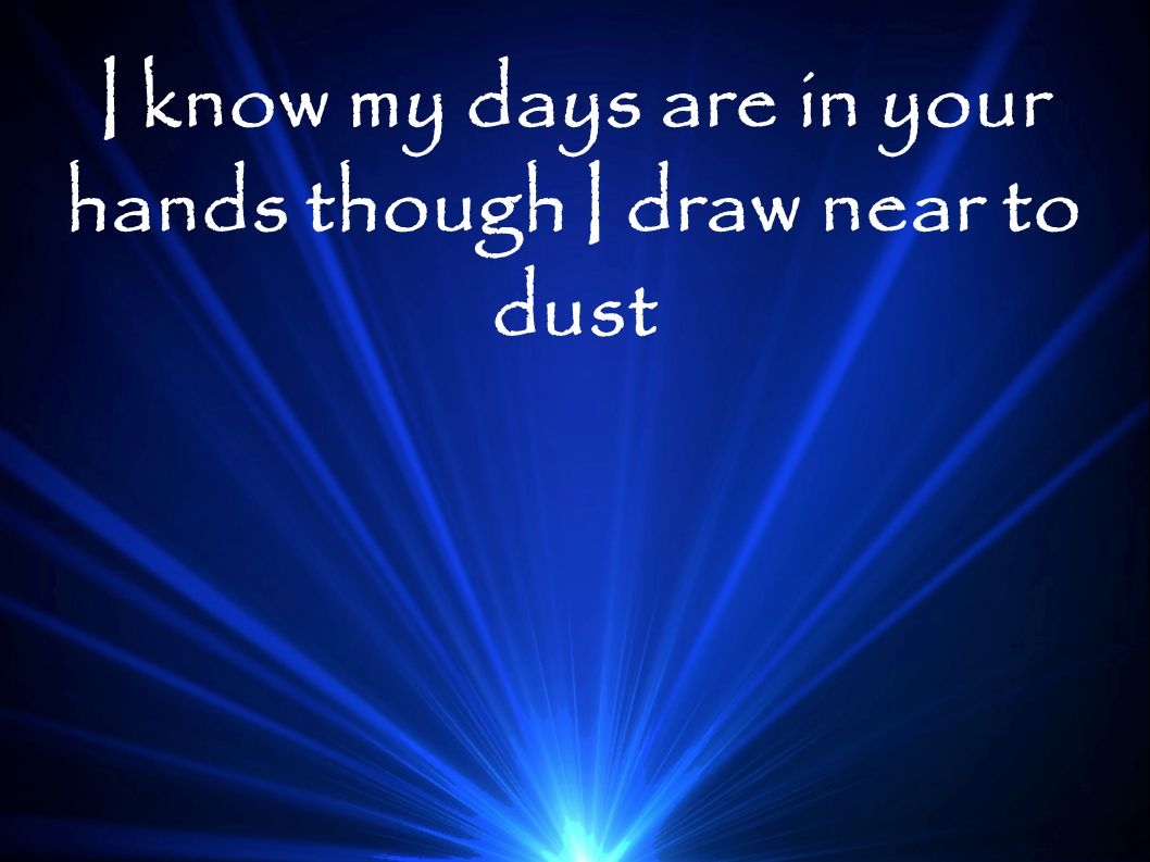 I know my days are in your hands though I draw near to dust