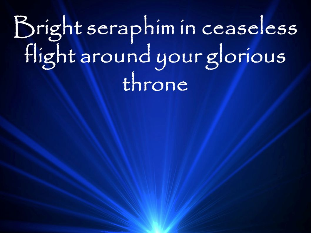 Bright seraphim in ceaseless flight around your glorious throne