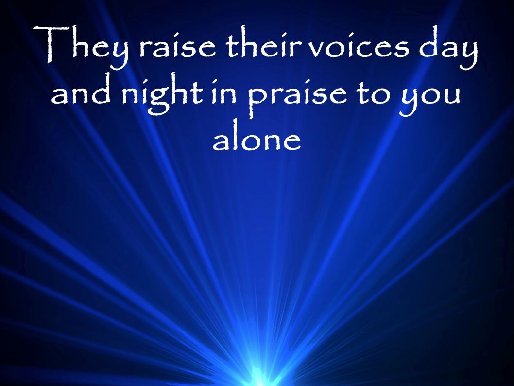 They raise their voices day and night in praise to you alone