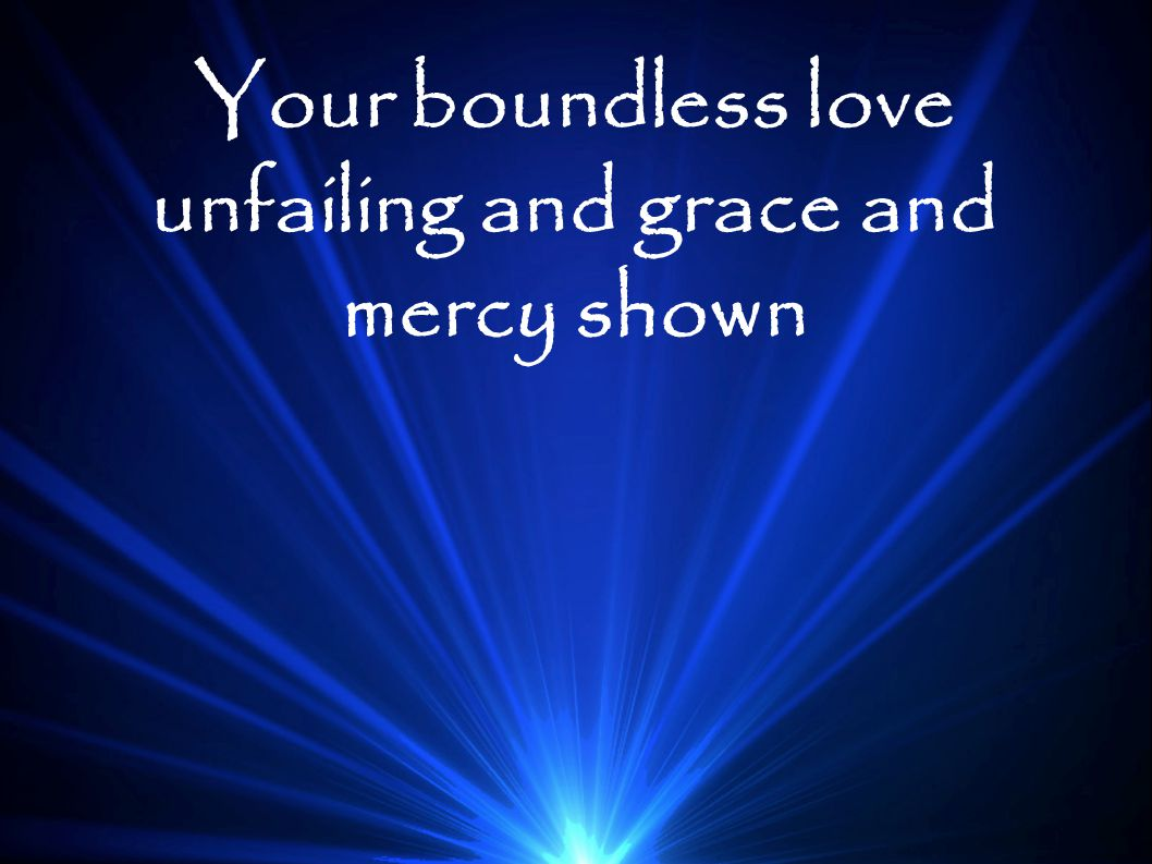 Your boundless love unfailing and grace and mercy shown