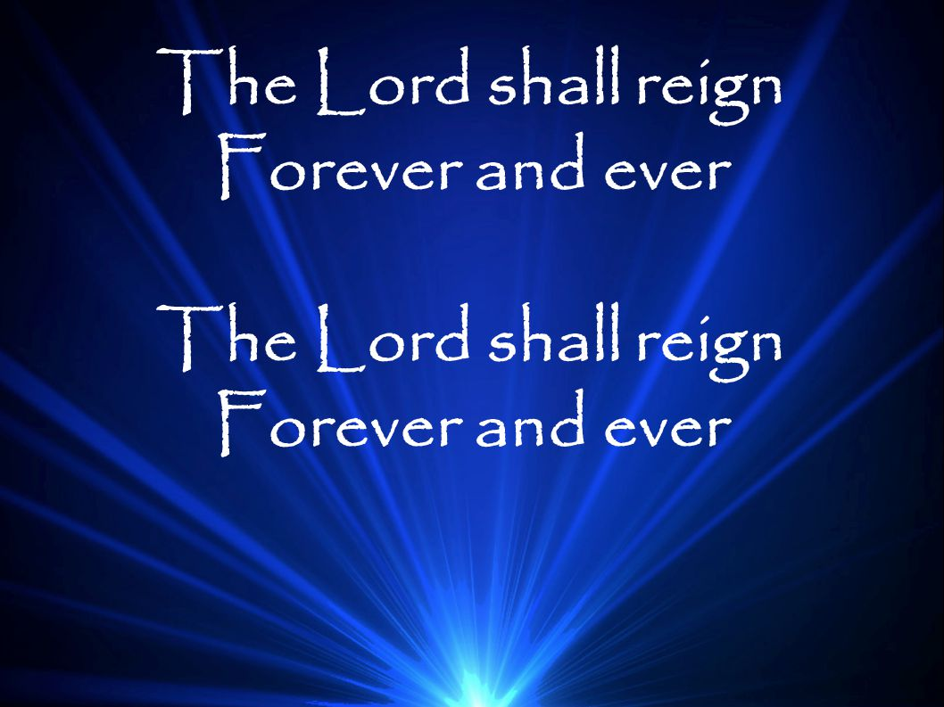 The Lord shall reign Forever and ever The Lord shall reign Forever and ever