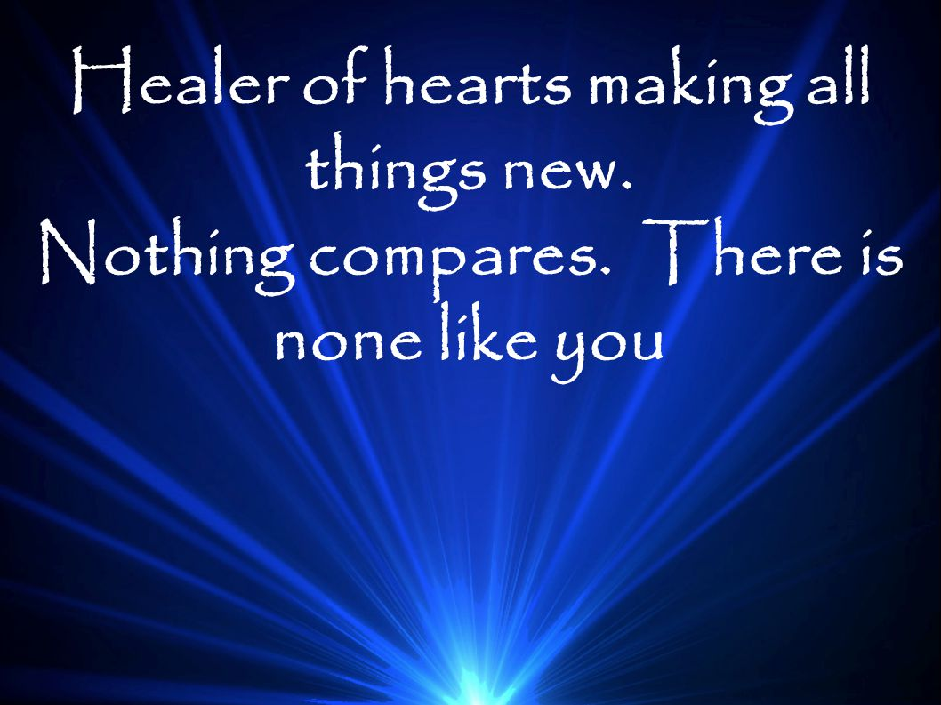 Healer of hearts making all things new. Nothing compares. There is none like you