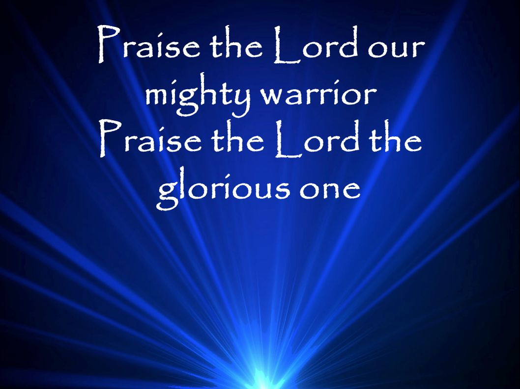 Praise the Lord our mighty warrior Praise the Lord the glorious one