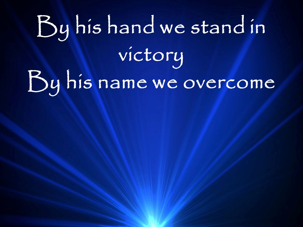 By his hand we stand in victory By his name we overcome