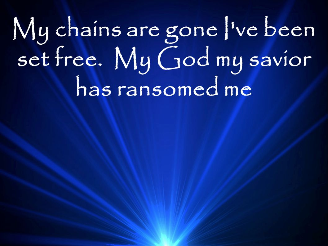 My chains are gone I've been set free. My God my savior has ransomed me
