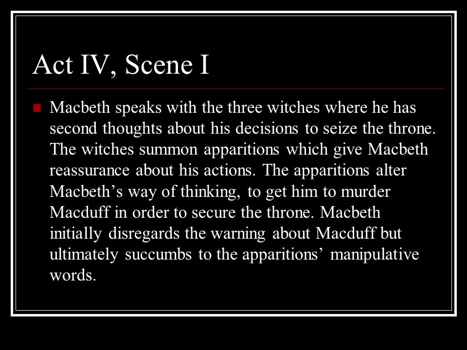 Act IV, Scene I Macbeth speaks with the three witches where he has second thoughts about his decisions to seize the throne. The witches summon apparit