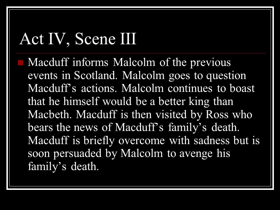 Act IV, Scene III Macduff informs Malcolm of the previous events in Scotland.
