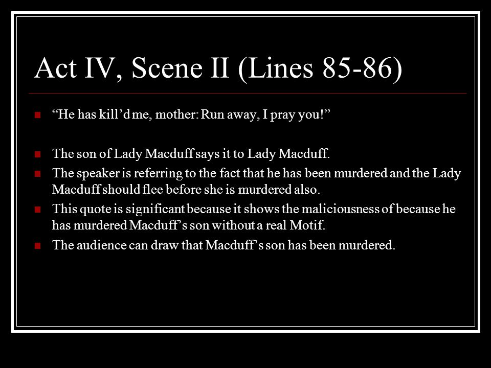 "Act IV, Scene II (Lines 85-86) ""He has kill'd me, mother: Run away, I pray you!"" The son of Lady Macduff says it to Lady Macduff. The speaker is refer"