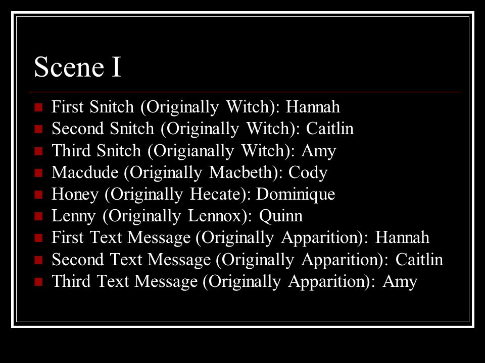 Scene I First Snitch (Originally Witch): Hannah Second Snitch (Originally Witch): Caitlin Third Snitch (Origianally Witch): Amy Macdude (Originally Macbeth): Cody Honey (Originally Hecate): Dominique Lenny (Originally Lennox): Quinn First Text Message (Originally Apparition): Hannah Second Text Message (Originally Apparition): Caitlin Third Text Message (Originally Apparition): Amy