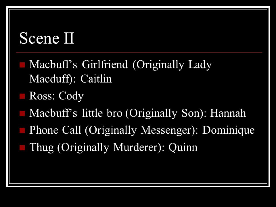 Scene II Macbuff's Girlfriend (Originally Lady Macduff): Caitlin Ross: Cody Macbuff's little bro (Originally Son): Hannah Phone Call (Originally Messenger): Dominique Thug (Originally Murderer): Quinn