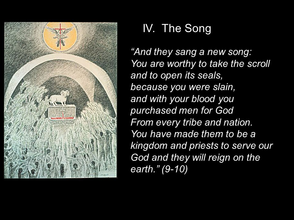 And they sang a new song: You are worthy to take the scroll and to open its seals, because you were slain, and with your blood you purchased men for God From every tribe and nation.