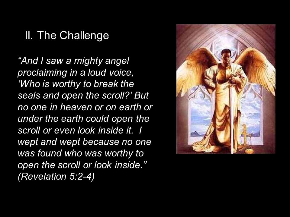 """II. The Challenge """"And I saw a mighty angel proclaiming in a loud voice, 'Who is worthy to break the seals and open the scroll?' But no one in heaven"""