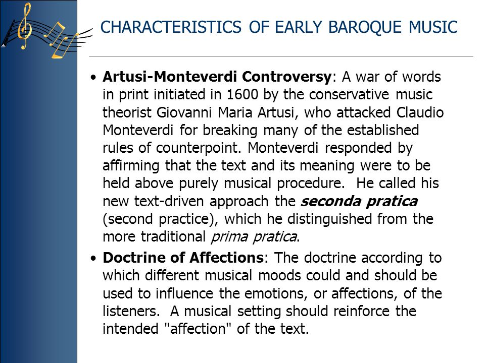 CHARACTERISTICS OF EARLY BAROQUE MUSIC Artusi-Monteverdi Controversy: A war of words in print initiated in 1600 by the conservative music theorist Gio