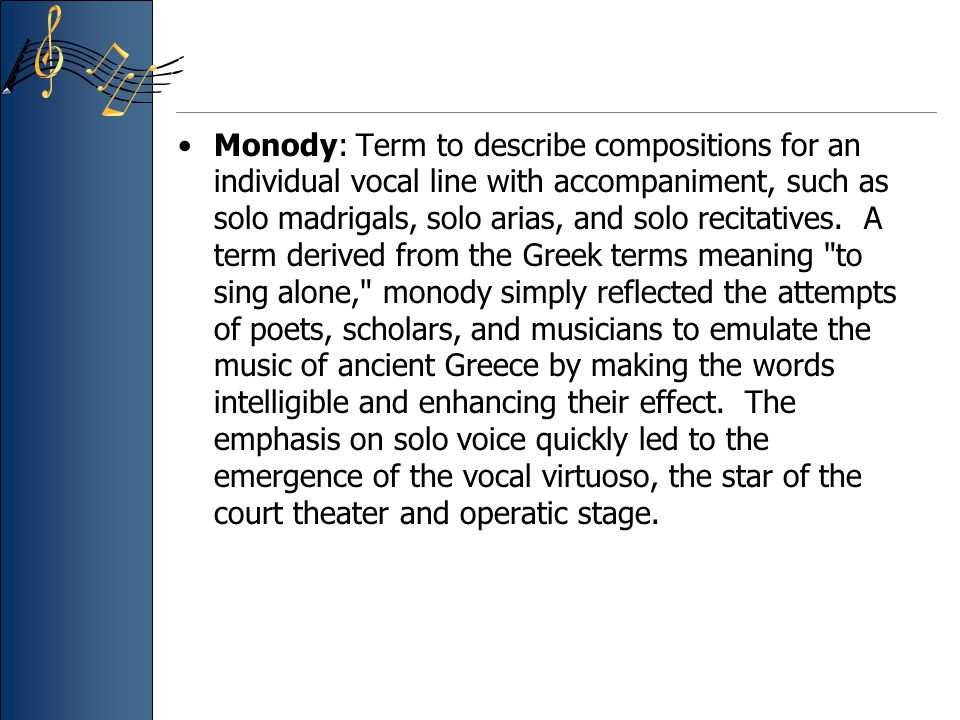 Monody: Term to describe compositions for an individual vocal line with accompaniment, such as solo madrigals, solo arias, and solo recitatives. A ter